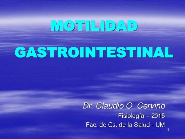 1 MOTILIDAD GASTROINTESTINAL Dr. Claudio O. Cervino Fisiología – 2015 Fac. de Cs. de la Salud - UM