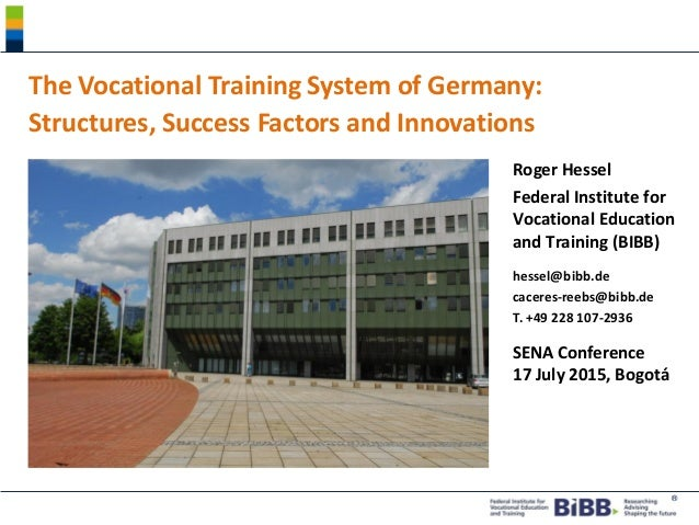 ® The Vocational Training System of Germany: Structures, Success Factors and Innovations Roger Hessel Federal Institute fo...