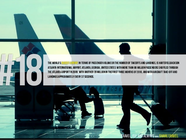 #18The world's busiest airport in terms of passenger volume or the number of takeoffs and landings, is HartsfieldJackson A...