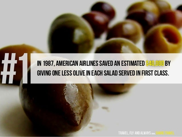 In1987,AmericanAirlinessavedanestimated$40,000by givingonelessoliveineachsaladservedinfirstclass. #1 travel, fly and alway...
