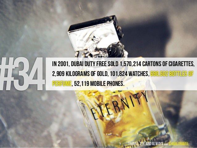 #34 In 2001, Dubai Duty Free sold 1,570,214 cartons of cigarettes, 2,909 kilograms of gold, 101,824 watches, 690,502 bottl...