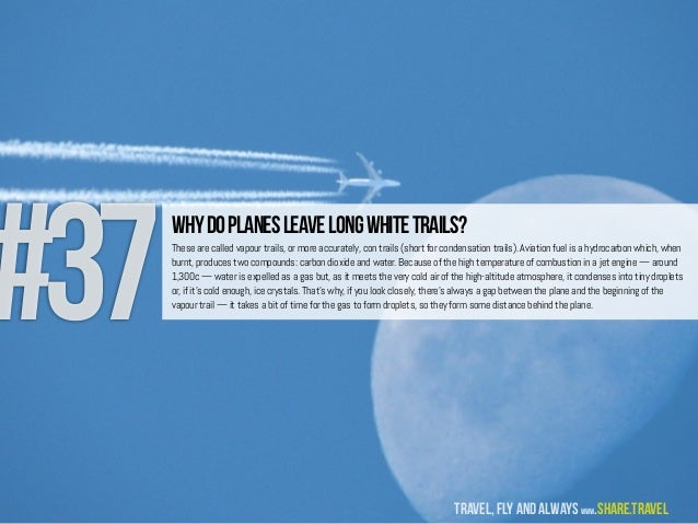 #37 Whydoplanesleavelongwhitetrails? These are called vapour trails, or more accurately, con trails (short for condensatio...