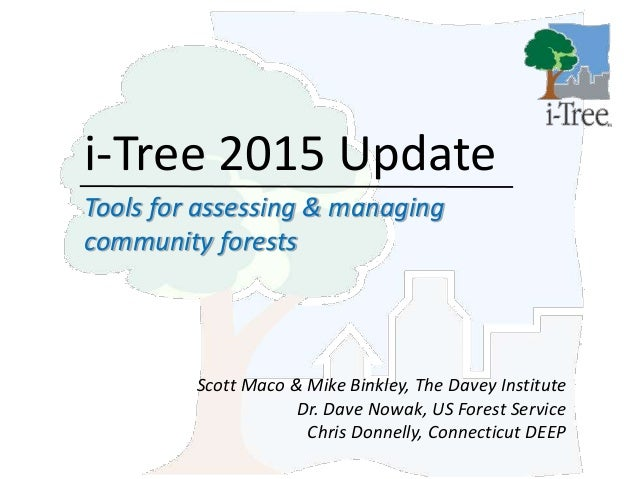 i-Tree 2015 Update Tools for assessing & managing community forests Scott Maco & Mike Binkley, The Davey Institute Dr. Dav...