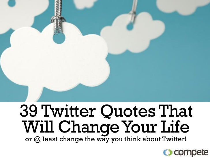 39 Twitter Quotes ThatWill Change Your Lifeor @ least change the way you think about Twitter!