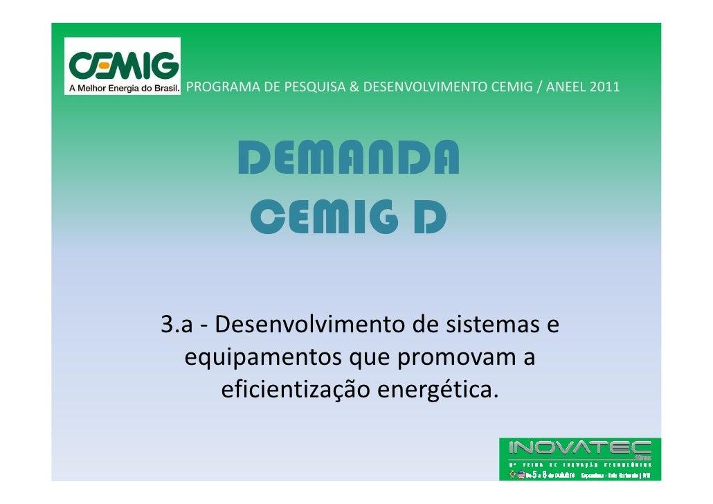 PROGRAMA DE PESQUISA & DESENVOLVIMENTO CEMIG / ANEEL 2011             DEMANDA         CEMIG D 3.a - Desenvolvimento de sis...