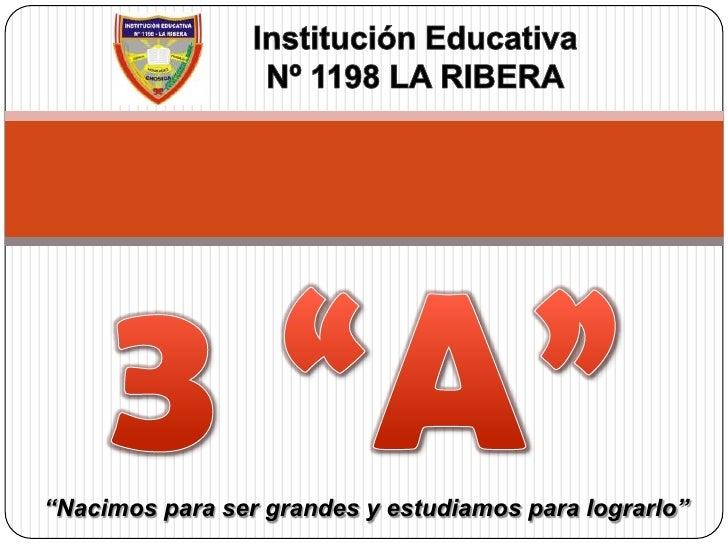 """Institución Educativa<br />Nº 1198 LA RIBERA<br />3 """"A""""<br />""""Nacimos para ser grandes y estudiamos para lograrlo""""<br />"""