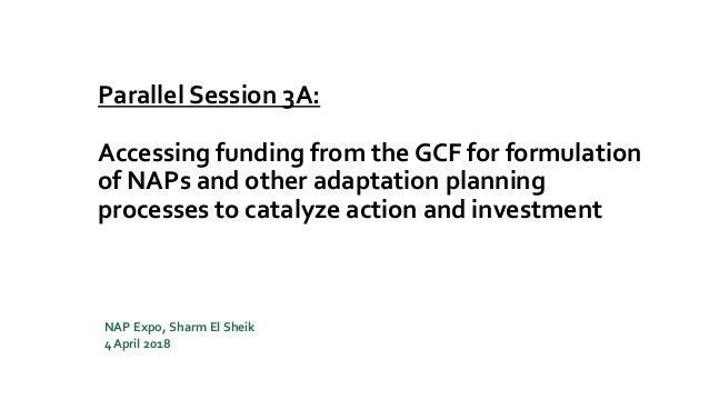 Parallel Session 3A: Accessing funding from the GCF for formulation of NAPs and other adaptation planning processes to cat...