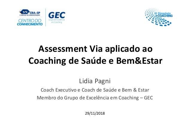 Assessment Via aplicado ao Coaching de Saúde e Bem&Estar Lidia Pagni Coach Executivo e Coach de Saúde e Bem & Estar Membro...
