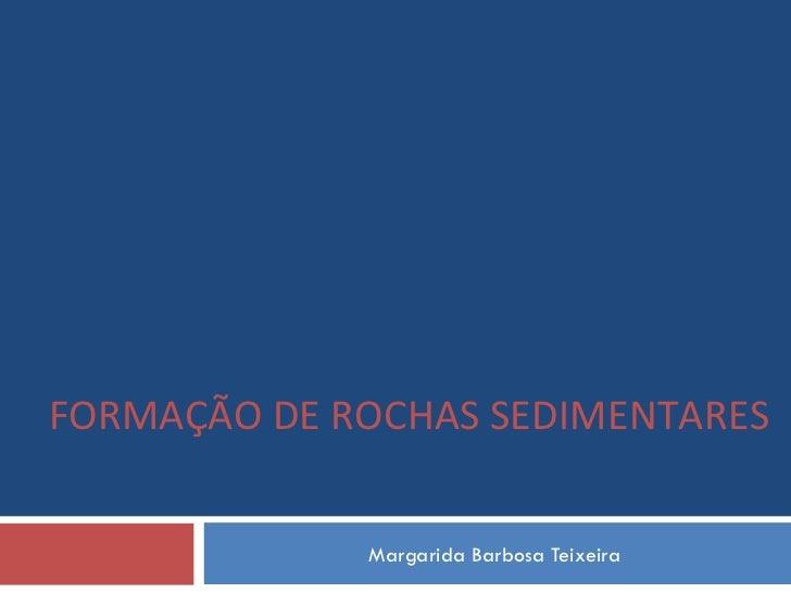 Margarida Barbosa Teixeira FORMAÇÃO DE ROCHAS SEDIMENTARES