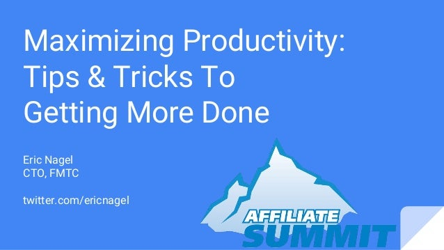 Maximizing Productivity: Tips & Tricks To Getting More Done Eric Nagel CTO, FMTC twitter.com/ericnagel