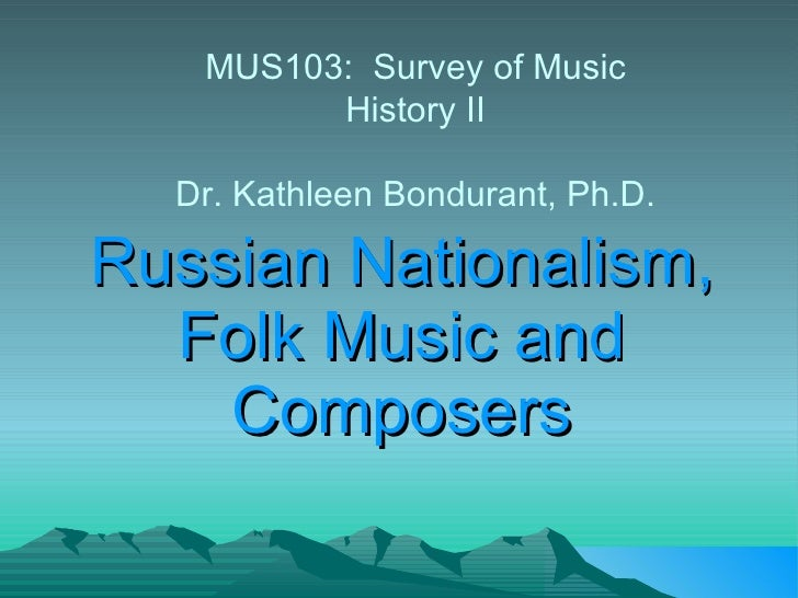 Russian Nationalism, Folk Music and Composers MUS103:  Survey of Music History II Dr. Kathleen Bondurant, Ph.D.