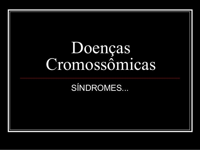 Doenças Cromossômicas SÍNDROMES...