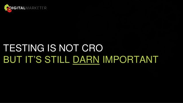 TESTING IS NOT CRO BUT IT'S STILL DARN IMPORTANT