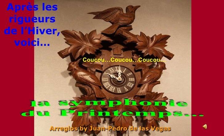 Après les rigueurs de l'Hiver, voici…<br />Coucou…Coucou…Coucou…<br />la symphonie<br /> du Printemps...<br />Arreglos by ...