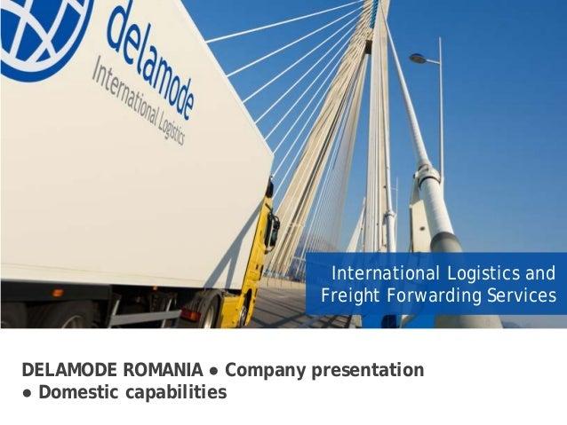 DELAMODE ROMANIA ● Company presentation ● Domestic capabilities International Logistics and Freight Forwarding Services