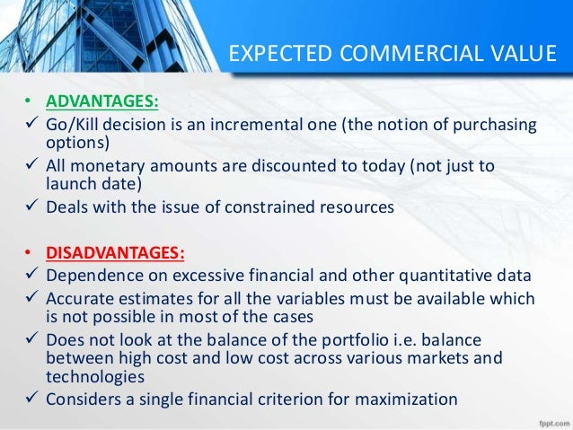 EXPECTED COMMERCIAL VALUE • ADVANTAGES:  Go/Kill decision is an incremental one (the notion of purchasing options)  All ...