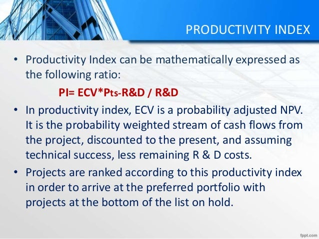 PRODUCTIVITY INDEX • Productivity Index can be mathematically expressed as the following ratio: PI= ECV*Pts-R&D / R&D • In...