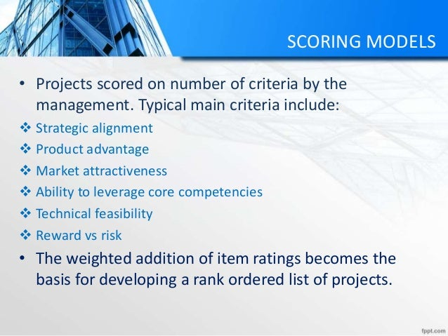 SCORING MODELS • Projects scored on number of criteria by the management. Typical main criteria include:  Strategic align...