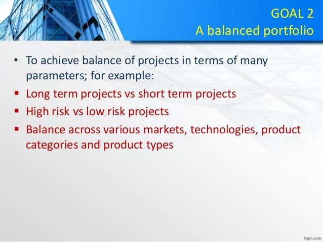 GOAL 2 A balanced portfolio • To achieve balance of projects in terms of many parameters; for example:  Long term project...