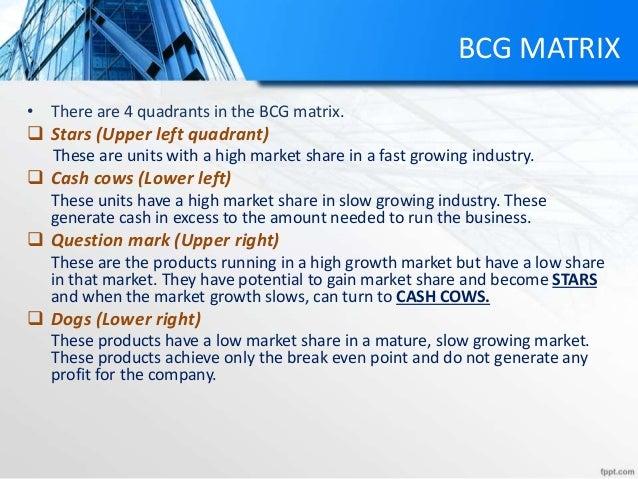 BCG MATRIX • There are 4 quadrants in the BCG matrix.  Stars (Upper left quadrant) These are units with a high market sha...