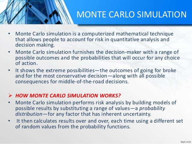 MONTE CARLO SIMULATION • Monte Carlo simulation is a computerized mathematical technique that allows people to account for...
