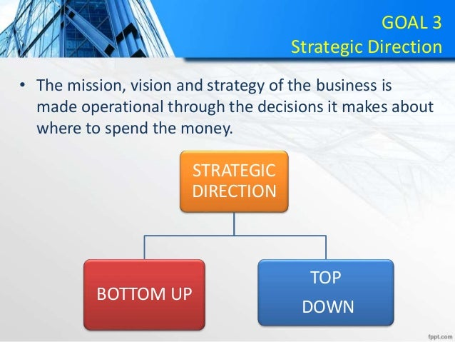 GOAL 3 Strategic Direction • The mission, vision and strategy of the business is made operational through the decisions it...
