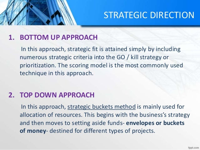 STRATEGIC DIRECTION 1. BOTTOM UP APPROACH In this approach, strategic fit is attained simply by including numerous strateg...