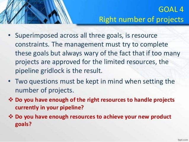 GOAL 4 Right number of projects • Superimposed across all three goals, is resource constraints. The management must try to...