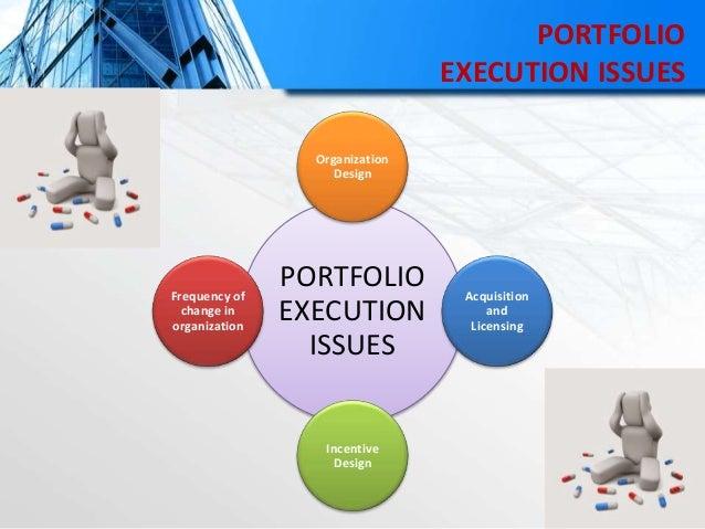 PORTFOLIO EXECUTION ISSUES PORTFOLIO EXECUTION ISSUES Organization Design Acquisition and Licensing Incentive Design Frequ...