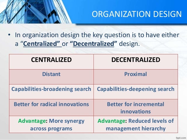 """ORGANIZATION DESIGN • In organization design the key question is to have either a """"Centralized"""" or """"Decentralized"""" design...."""