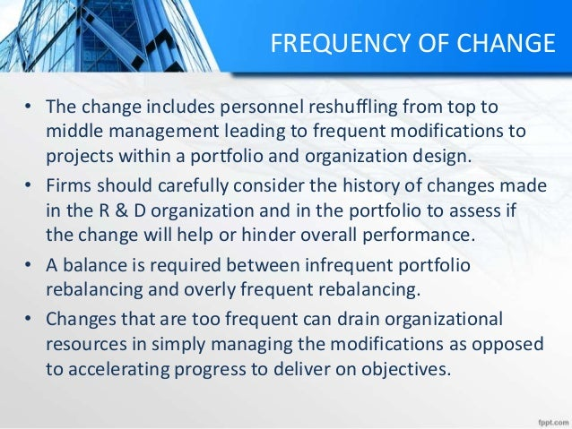 FREQUENCY OF CHANGE • The change includes personnel reshuffling from top to middle management leading to frequent modifica...