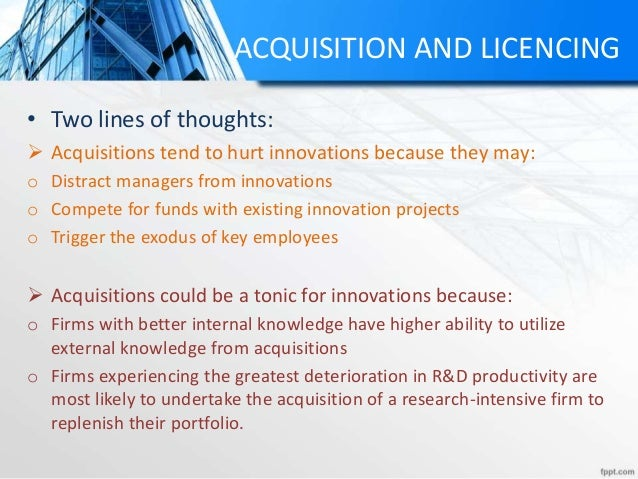 ACQUISITION AND LICENCING • Two lines of thoughts:  Acquisitions tend to hurt innovations because they may: o Distract ma...