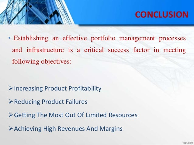 CONCLUSION • Establishing an effective portfolio management processes and infrastructure is a critical success factor in m...