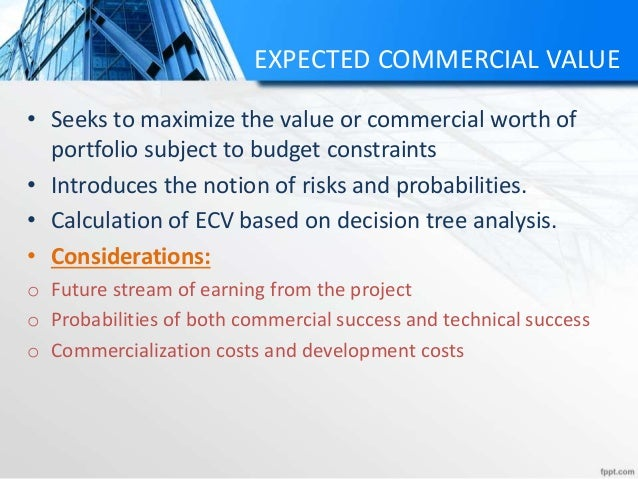 EXPECTED COMMERCIAL VALUE • Seeks to maximize the value or commercial worth of portfolio subject to budget constraints • I...