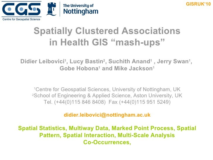 "Spatially Clustered Associations in Health GIS ""mash-ups"" Didier Leibovici 1 , Lucy Bastin 2 , Suchith Anand 1  , Jerry Sw..."