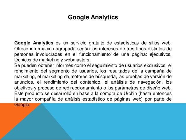 Google AnalyticsGoogle Analytics es un servicio gratuito de estadísticas de sitios web.Ofrece información agrupada según l...