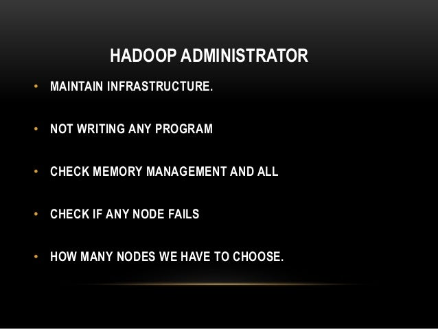 HADOOP ADMINISTRATOR • MAINTAIN INFRASTRUCTURE. • NOT WRITING ANY PROGRAM • CHECK MEMORY MANAGEMENT AND ALL • CHECK IF ANY...