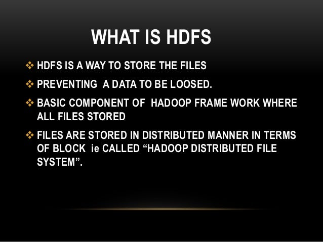 WHAT IS HDFS  HDFS IS A WAY TO STORE THE FILES  PREVENTING A DATA TO BE LOOSED.  BASIC COMPONENT OF HADOOP FRAME WORK W...