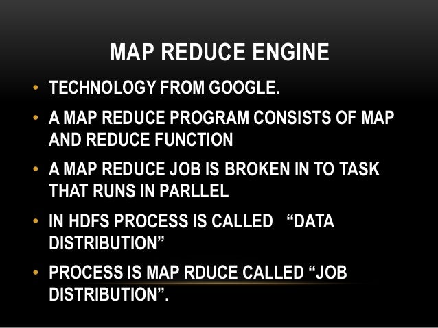 MAP REDUCE ENGINE • TECHNOLOGY FROM GOOGLE. • A MAP REDUCE PROGRAM CONSISTS OF MAP AND REDUCE FUNCTION • A MAP REDUCE JOB ...