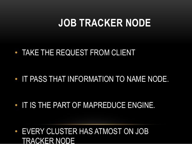 JOB TRACKER NODE • TAKE THE REQUEST FROM CLIENT • IT PASS THAT INFORMATION TO NAME NODE. • IT IS THE PART OF MAPREDUCE ENG...