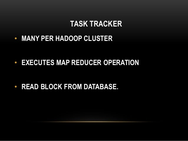 TASK TRACKER • MANY PER HADOOP CLUSTER • EXECUTES MAP REDUCER OPERATION • READ BLOCK FROM DATABASE.