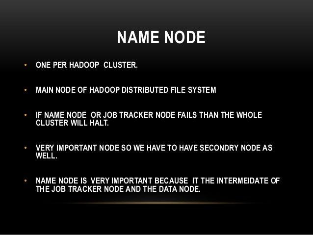 NAME NODE • ONE PER HADOOP CLUSTER. • MAIN NODE OF HADOOP DISTRIBUTED FILE SYSTEM • IF NAME NODE OR JOB TRACKER NODE FAILS...