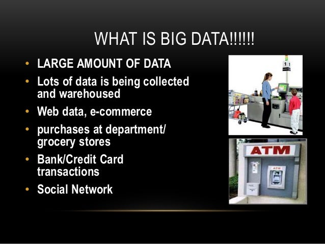 WHAT IS BIG DATA!!!!!! • LARGE AMOUNT OF DATA • Lots of data is being collected and warehoused • Web data, e-commerce • pu...