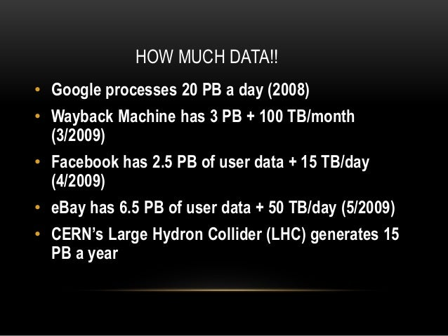 HOW MUCH DATA!! • Google processes 20 PB a day (2008) • Wayback Machine has 3 PB + 100 TB/month (3/2009) • Facebook has 2....