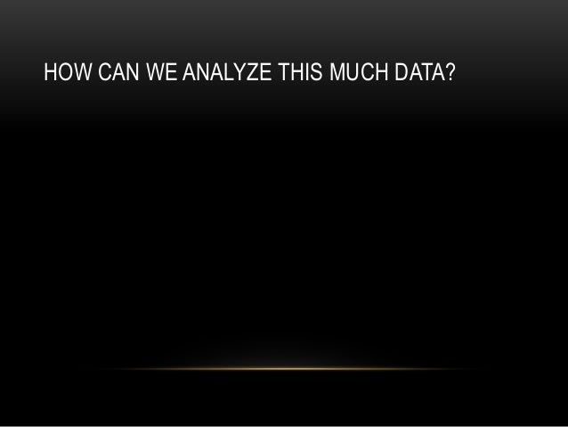 HOW CAN WE ANALYZE THIS MUCH DATA?