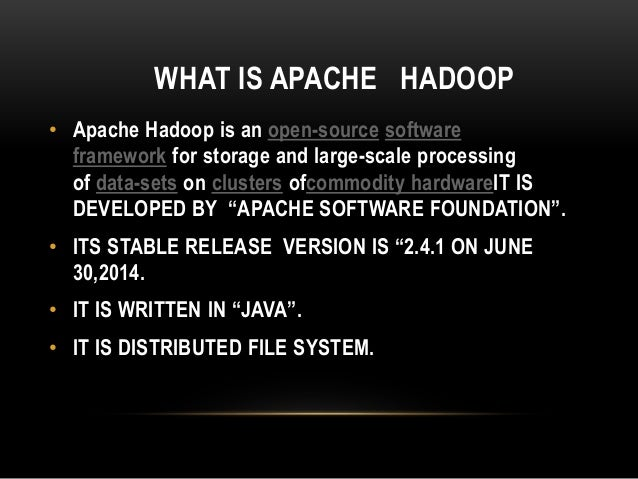 WHAT IS APACHE HADOOP • Apache Hadoop is an open-source software framework for storage and large-scale processing of data-...