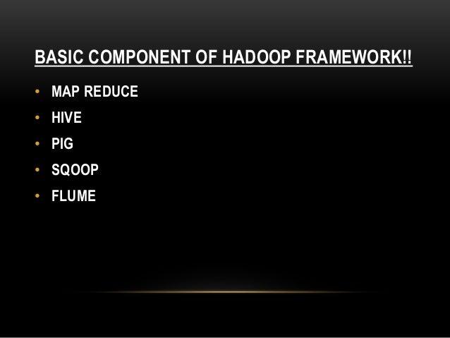 BASIC COMPONENT OF HADOOP FRAMEWORK!! • MAP REDUCE • HIVE • PIG • SQOOP • FLUME