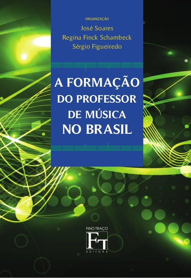 A FORMAÇÃO DO PROFESSOR DE MÚSICA NO BRASIL organização José Soares Regina Finck Schambeck Sérgio Figueiredo