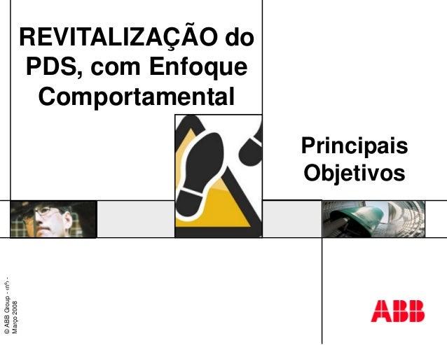 REVITALIZAÇÃO do PDS, com Enfoque Comportamental Principais Objetivos ©ABBGroup-‹nº›- Março2008