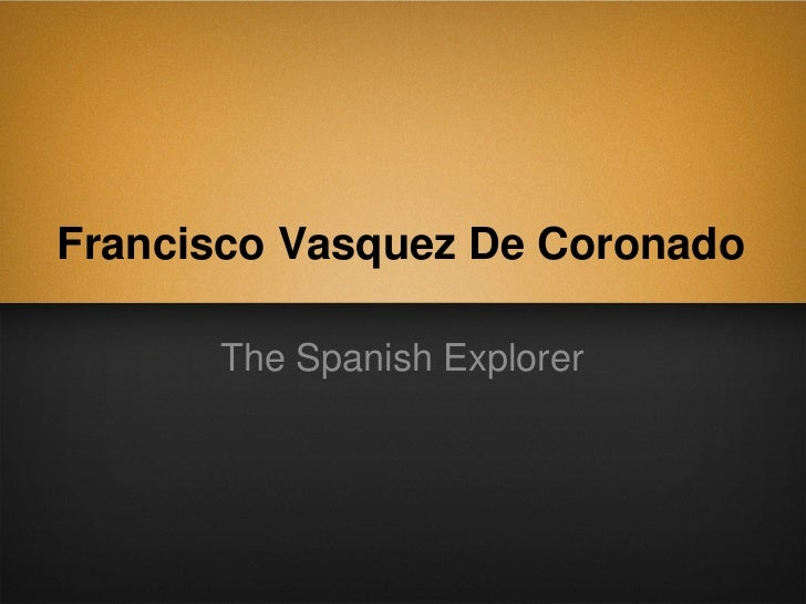 Francisco Vasquez De Coronado      The Spanish Explorer